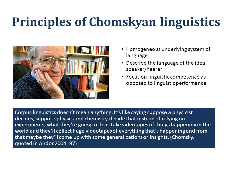 Principles of Chomskyan linguistics Homogeneous underlying system of language Describe the language of the ideal speaker/hearer Focus on linguistic competence as opposed to linguistic performance Corpus linguistics doesn't mean anything.