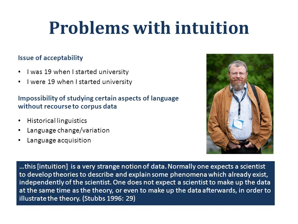 Problems with intuition Issue of acceptability I was 19 when I started university I were 19 when I started university Impossibility of studying certain aspects of language without recourse to corpus data Historical linguistics Language change/variation Language acquisition …this [intuition] is a very strange notion of data.