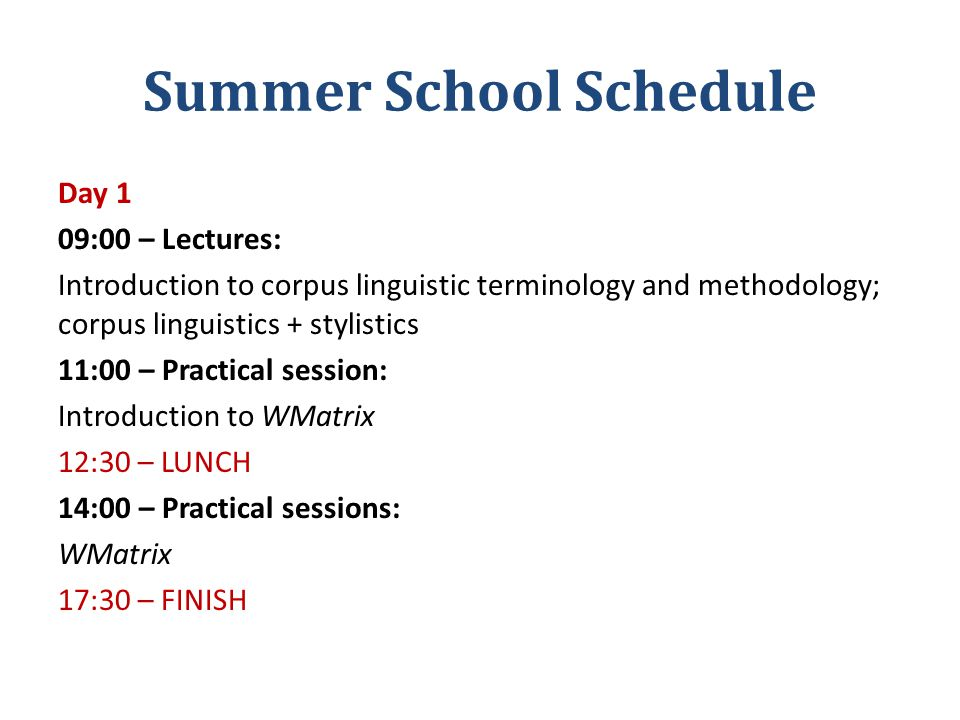 Summer School Schedule Day 1 09:00 – Lectures: Introduction to corpus linguistic terminology and methodology; corpus linguistics + stylistics 11:00 – Practical session: Introduction to WMatrix 12:30 – LUNCH 14:00 – Practical sessions: WMatrix 17:30 – FINISH