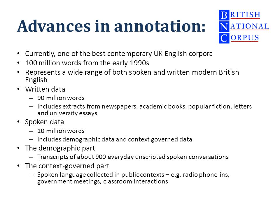Advances in annotation: Currently, one of the best contemporary UK English corpora 100 million words from the early 1990s Represents a wide range of both spoken and written modern British English Written data – 90 million words – Includes extracts from newspapers, academic books, popular fiction, letters and university essays Spoken data – 10 million words – Includes demographic data and context governed data The demographic part – Transcripts of about 900 everyday unscripted spoken conversations The context-governed part – Spoken language collected in public contexts – e.g.