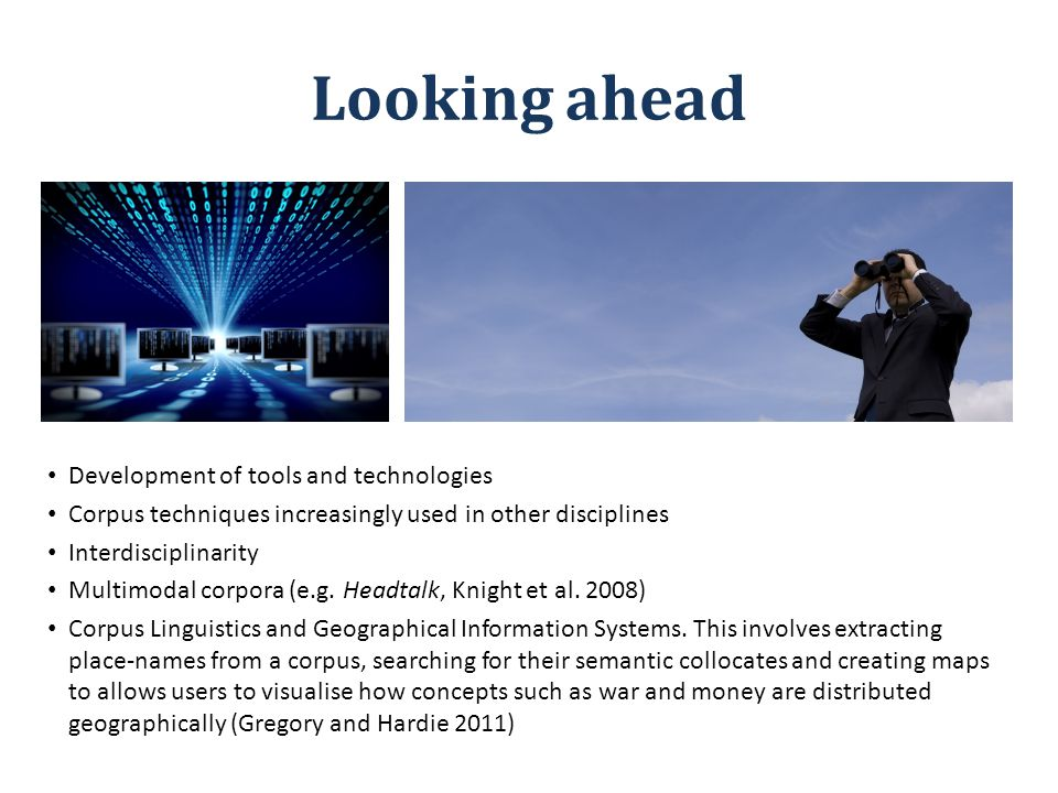 Looking ahead Development of tools and technologies Corpus techniques increasingly used in other disciplines Interdisciplinarity Multimodal corpora (e.g.