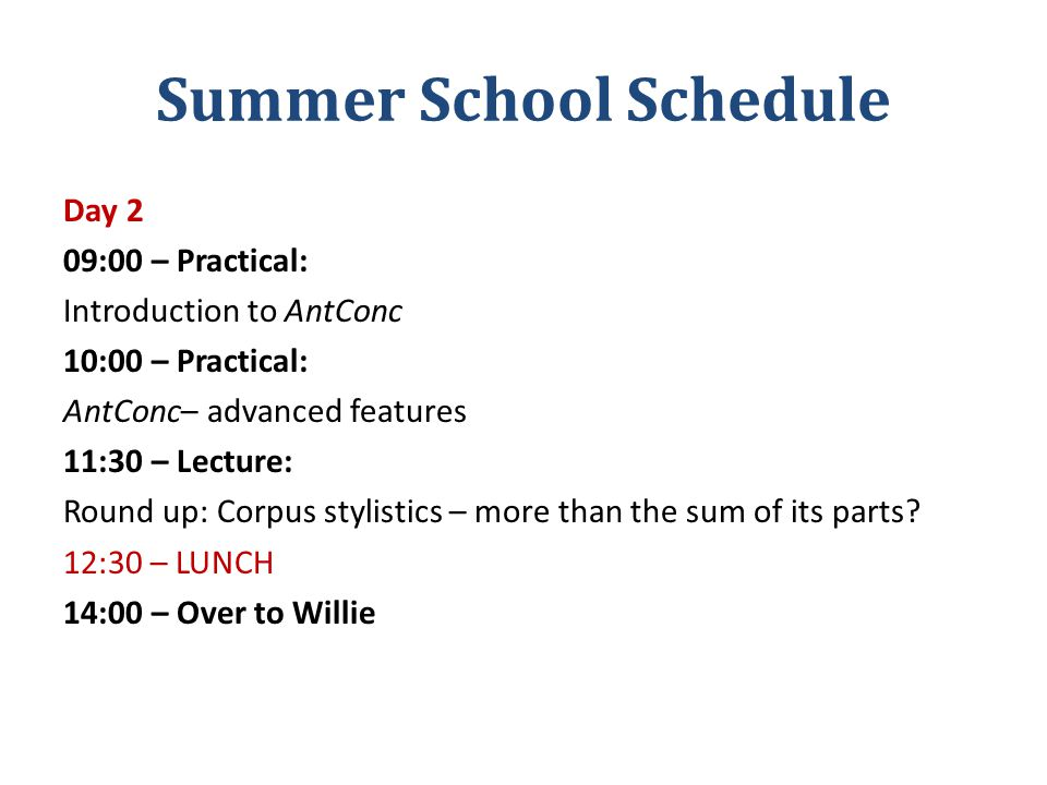 Summer School Schedule Day 2 09:00 – Practical: Introduction to AntConc 10:00 – Practical: AntConc– advanced features 11:30 – Lecture: Round up: Corpus stylistics – more than the sum of its parts.