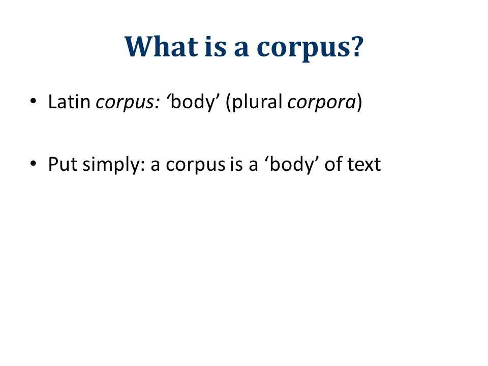 What is a corpus? Latin corpus: 'body' (plural corpora) Put simply: a corpus is a 'body' of text