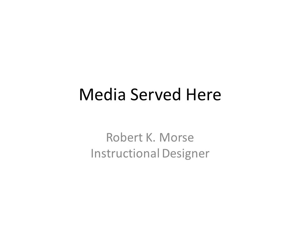 Media Served Here Robert K. Morse Instructional Designer