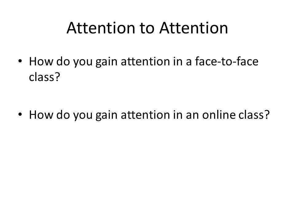 Attention to Attention How do you gain attention in a face-to-face class.