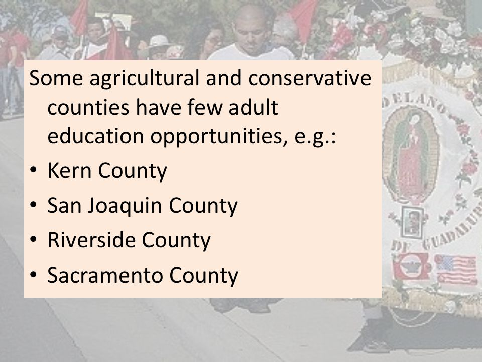 Some agricultural and conservative counties have few adult education opportunities, e.g.: Kern County San Joaquin County Riverside County Sacramento County