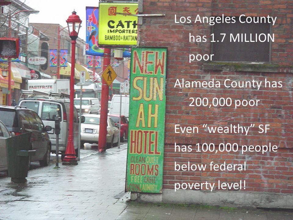 Los Angeles County has 1.7 MILLION poor Alameda County has 200,000 poor Even wealthy SF has 100,000 people below federal poverty level!