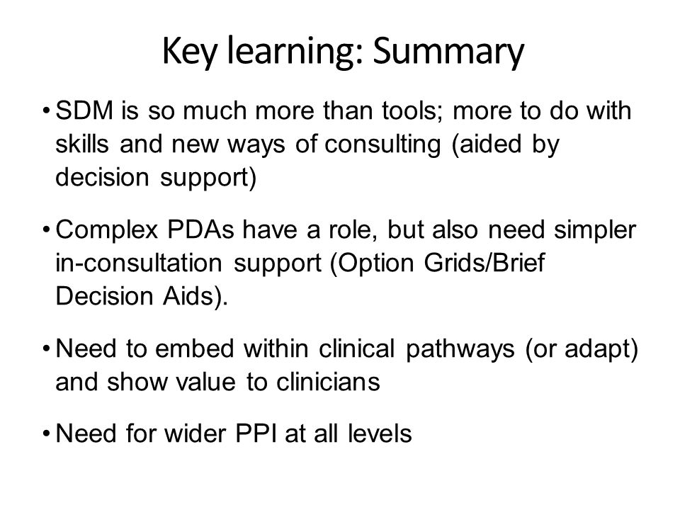 Key learning: Summary SDM is so much more than tools; more to do with skills and new ways of consulting (aided by decision support) Complex PDAs have a role, but also need simpler in-consultation support (Option Grids/Brief Decision Aids).