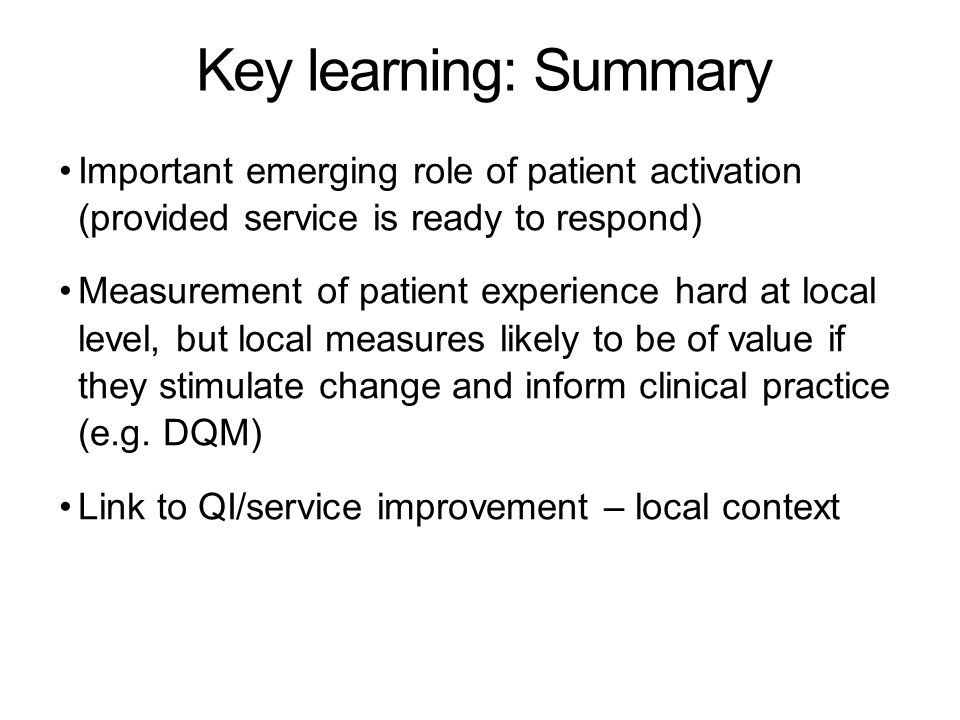 Key learning: Summary Important emerging role of patient activation (provided service is ready to respond) Measurement of patient experience hard at local level, but local measures likely to be of value if they stimulate change and inform clinical practice (e.g.