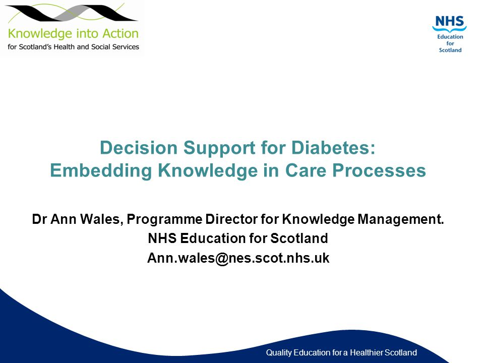 Quality Education for a Healthier Scotland Decision Support for Diabetes: Embedding Knowledge in Care Processes Dr Ann Wales, Programme Director for Knowledge Management.