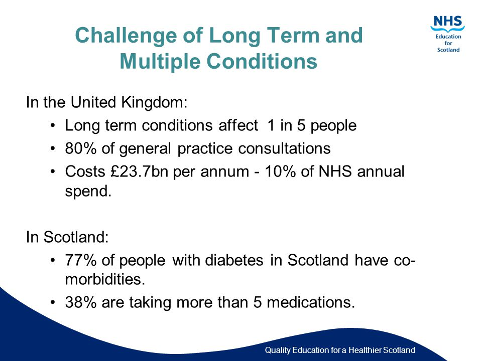 Quality Education for a Healthier Scotland Challenge of Long Term and Multiple Conditions In the United Kingdom: Long term conditions affect 1 in 5 people 80% of general practice consultations Costs £23.7bn per annum - 10% of NHS annual spend.