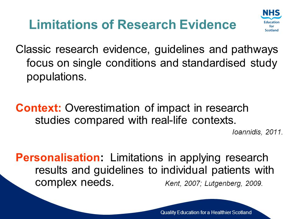 Quality Education for a Healthier Scotland Limitations of Research Evidence Classic research evidence, guidelines and pathways focus on single conditions and standardised study populations.