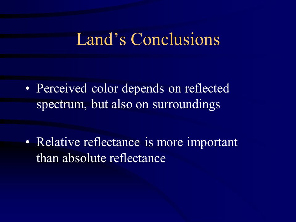 Land's Conclusions Perceived color depends on reflected spectrum, but also on surroundings Relative reflectance is more important than absolute reflectance