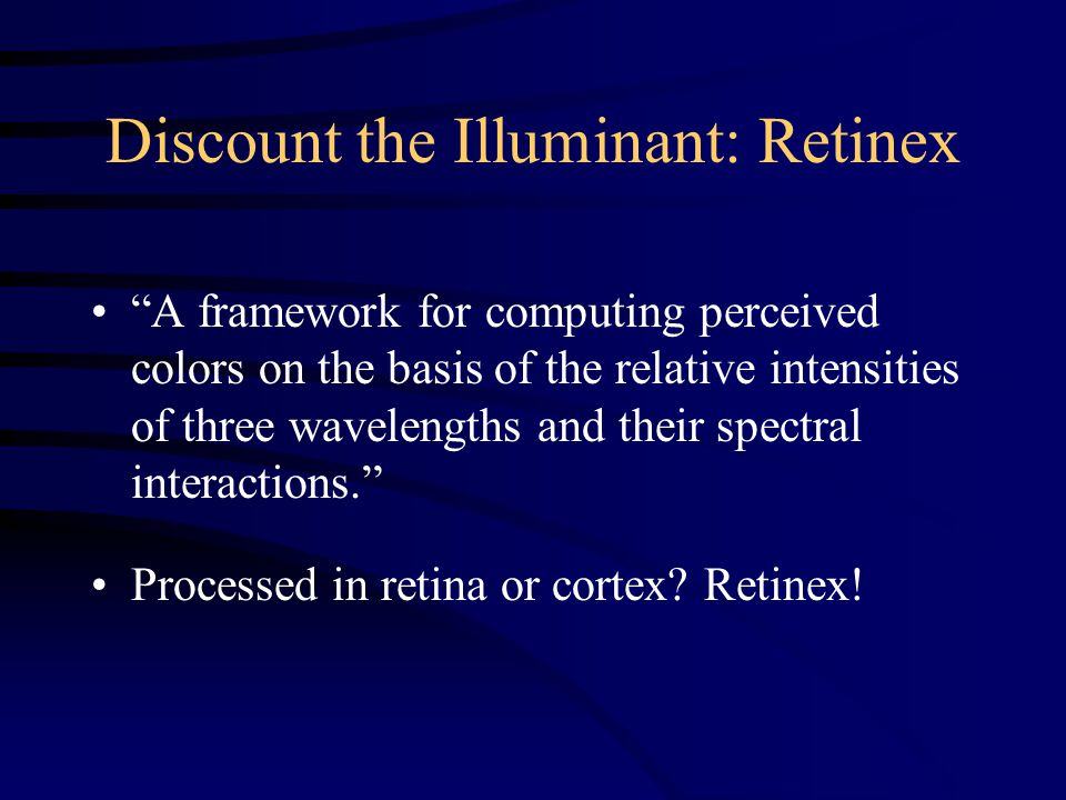 Discount the Illuminant: Retinex A framework for computing perceived colors on the basis of the relative intensities of three wavelengths and their spectral interactions. Processed in retina or cortex.