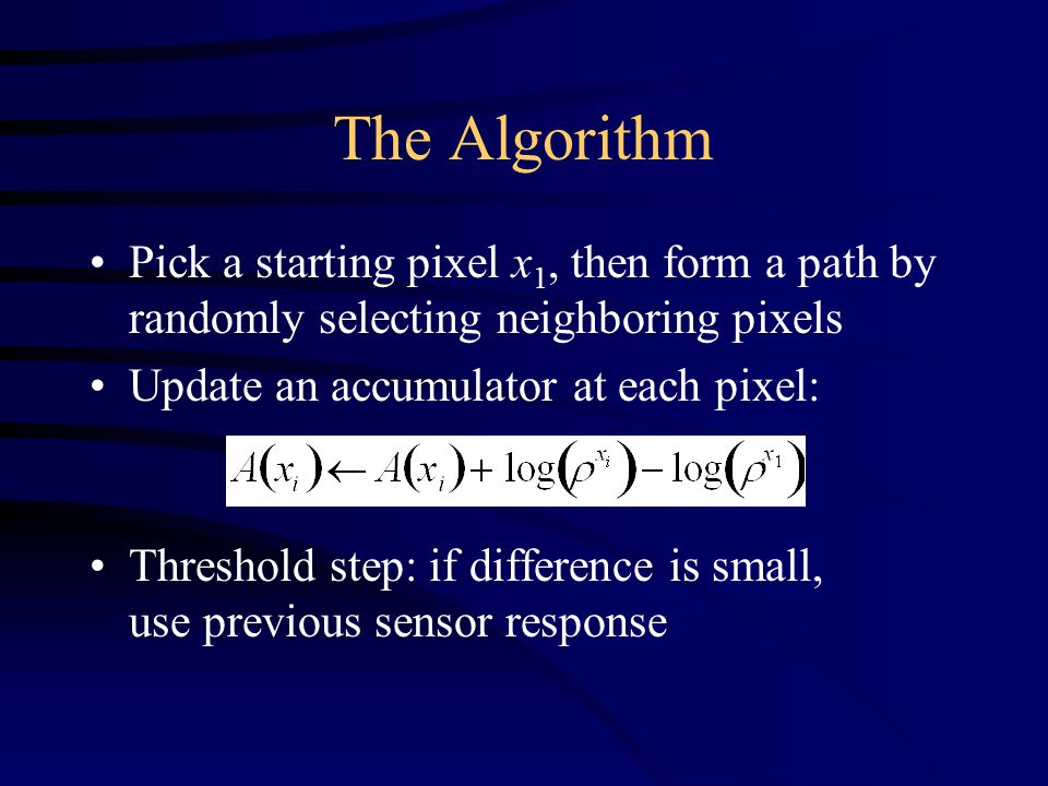 The Algorithm Pick a starting pixel x 1, then form a path by randomly selecting neighboring pixels Update an accumulator at each pixel: Threshold step: if difference is small, use previous sensor response