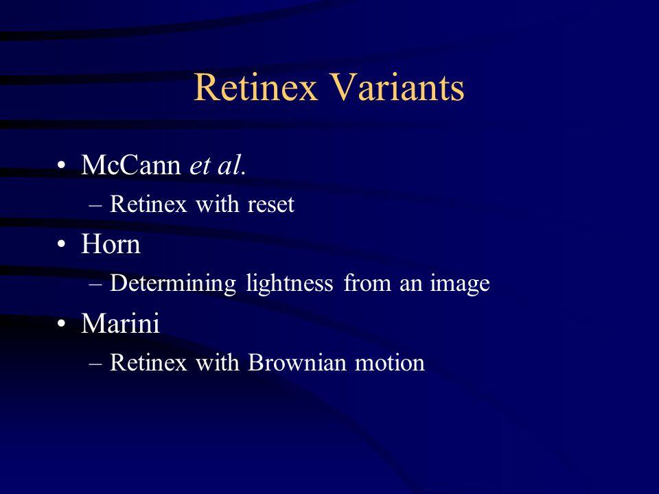 Retinex Variants McCann et al. –Retinex with reset Horn –Determining lightness from an image Marini –Retinex with Brownian motion