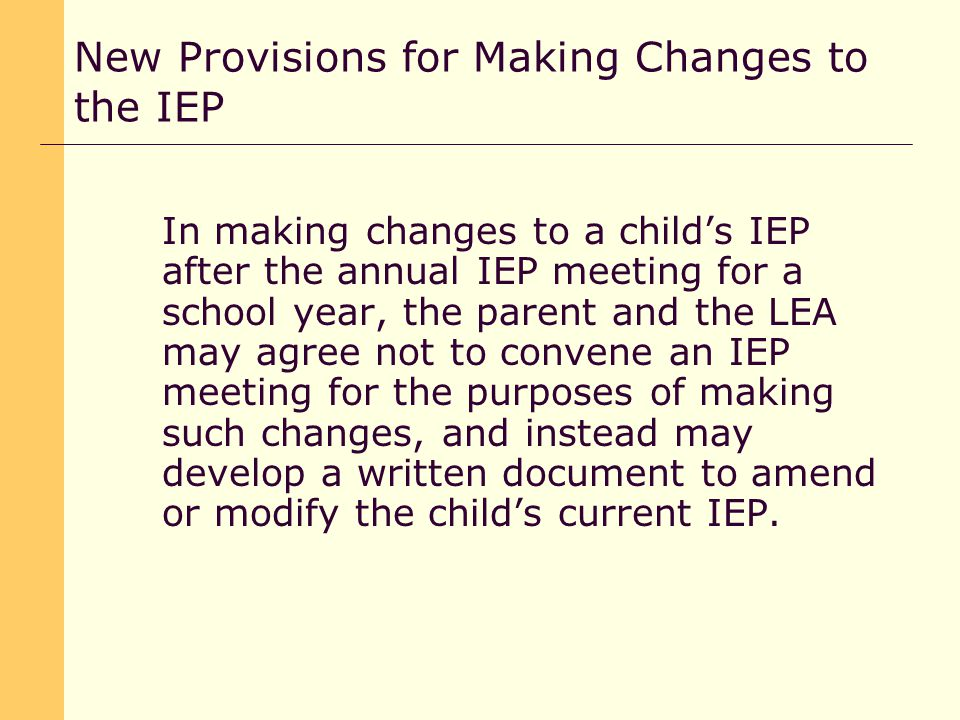 In making changes to a child's IEP after the annual IEP meeting for a school year, the parent and the LEA may agree not to convene an IEP meeting for the purposes of making such changes, and instead may develop a written document to amend or modify the child's current IEP.