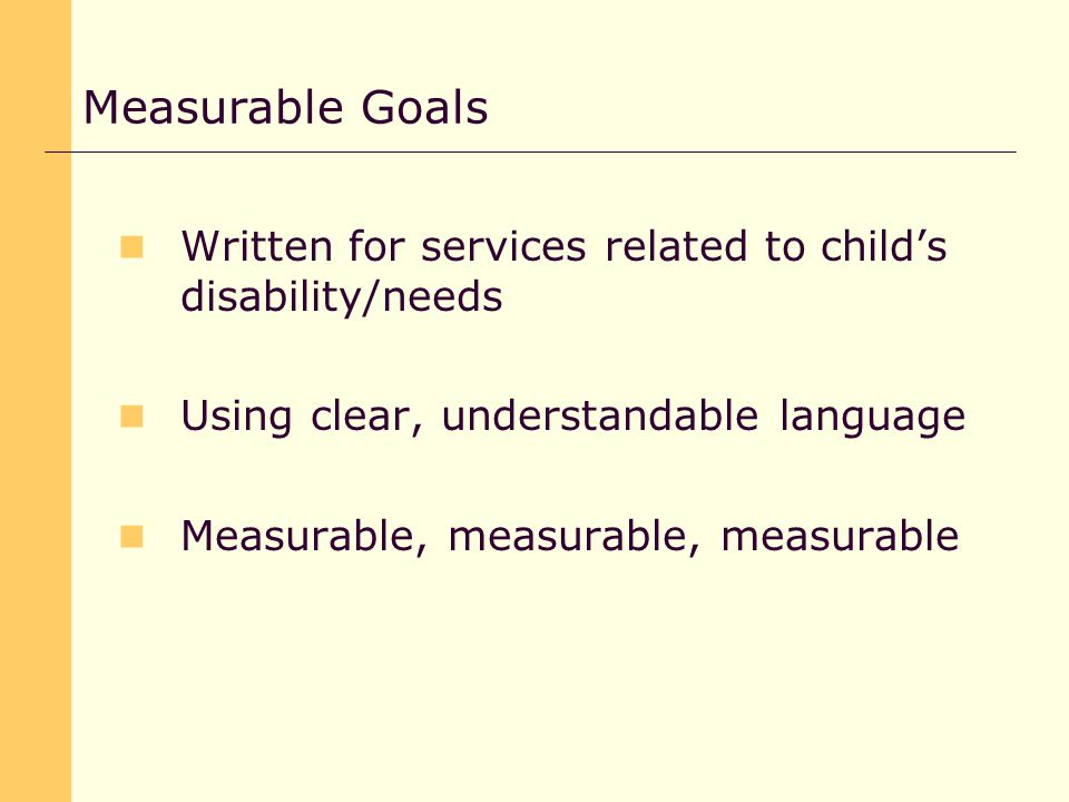 Written for services related to child's disability/needs Using clear, understandable language Measurable, measurable, measurable Measurable Goals