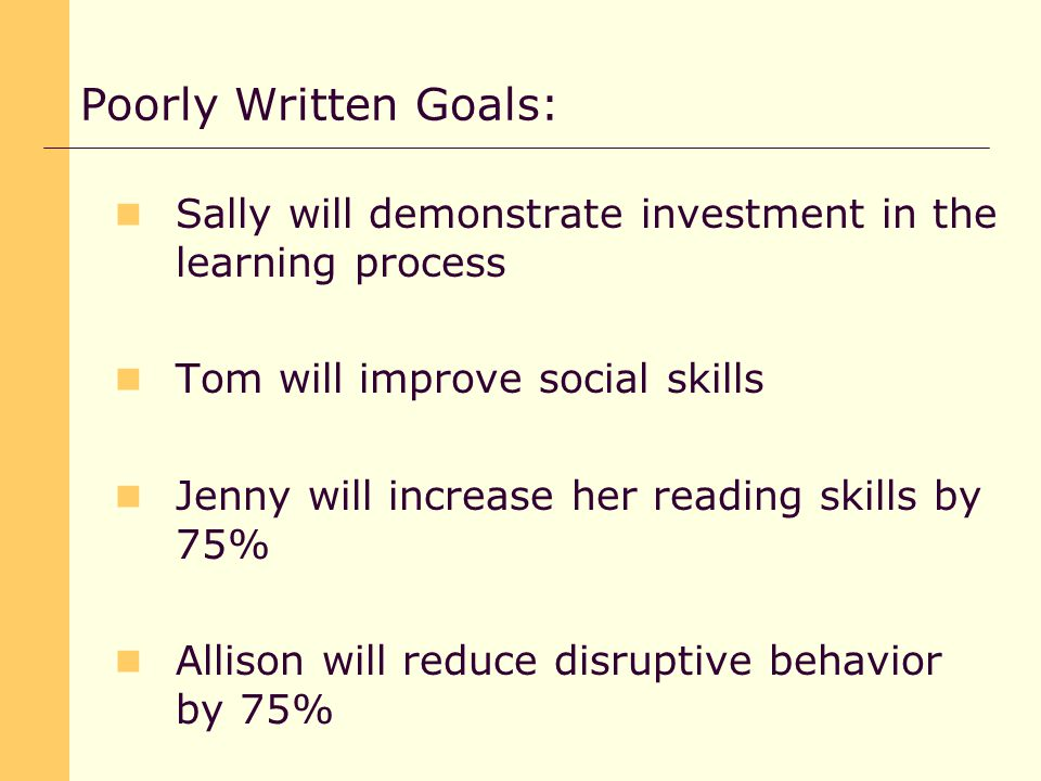 Sally will demonstrate investment in the learning process Tom will improve social skills Jenny will increase her reading skills by 75% Allison will reduce disruptive behavior by 75% Poorly Written Goals: