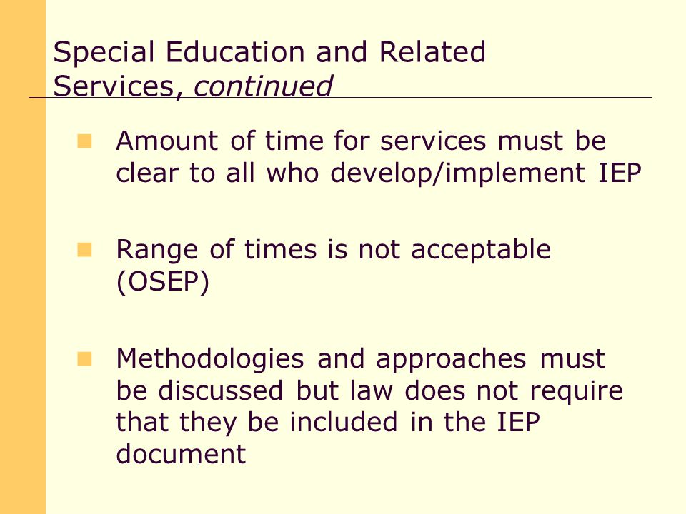 Amount of time for services must be clear to all who develop/implement IEP Range of times is not acceptable (OSEP) Methodologies and approaches must be discussed but law does not require that they be included in the IEP document Special Education and Related Services, continued