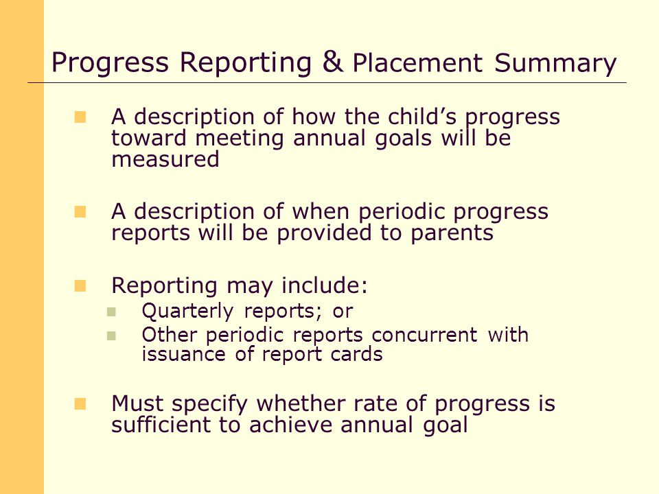 A description of how the child's progress toward meeting annual goals will be measured A description of when periodic progress reports will be provided to parents Reporting may include: Quarterly reports; or Other periodic reports concurrent with issuance of report cards Must specify whether rate of progress is sufficient to achieve annual goal Progress Reporting & Placement Summary
