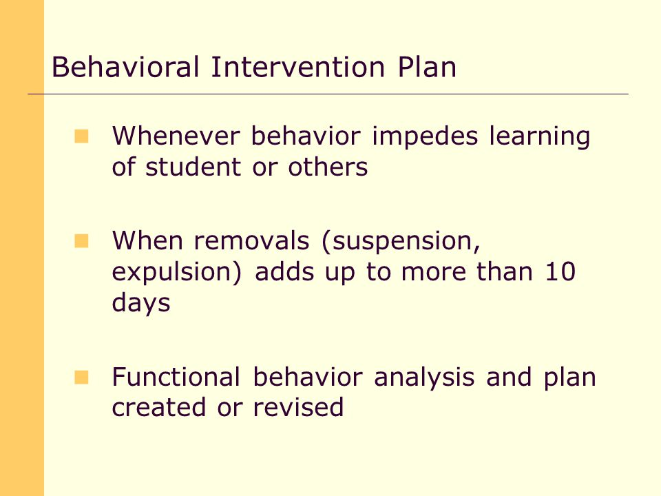 Whenever behavior impedes learning of student or others When removals (suspension, expulsion) adds up to more than 10 days Functional behavior analysis and plan created or revised Behavioral Intervention Plan