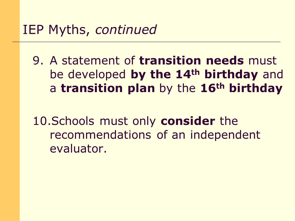 9.A statement of transition needs must be developed by the 14 th birthday and a transition plan by the 16 th birthday 10.Schools must only consider the recommendations of an independent evaluator.