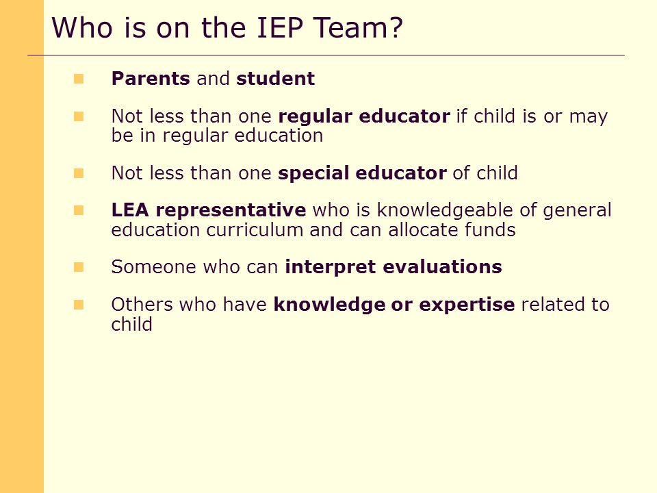 Parents and student Not less than one regular educator if child is or may be in regular education Not less than one special educator of child LEA representative who is knowledgeable of general education curriculum and can allocate funds Someone who can interpret evaluations Others who have knowledge or expertise related to child Who is on the IEP Team