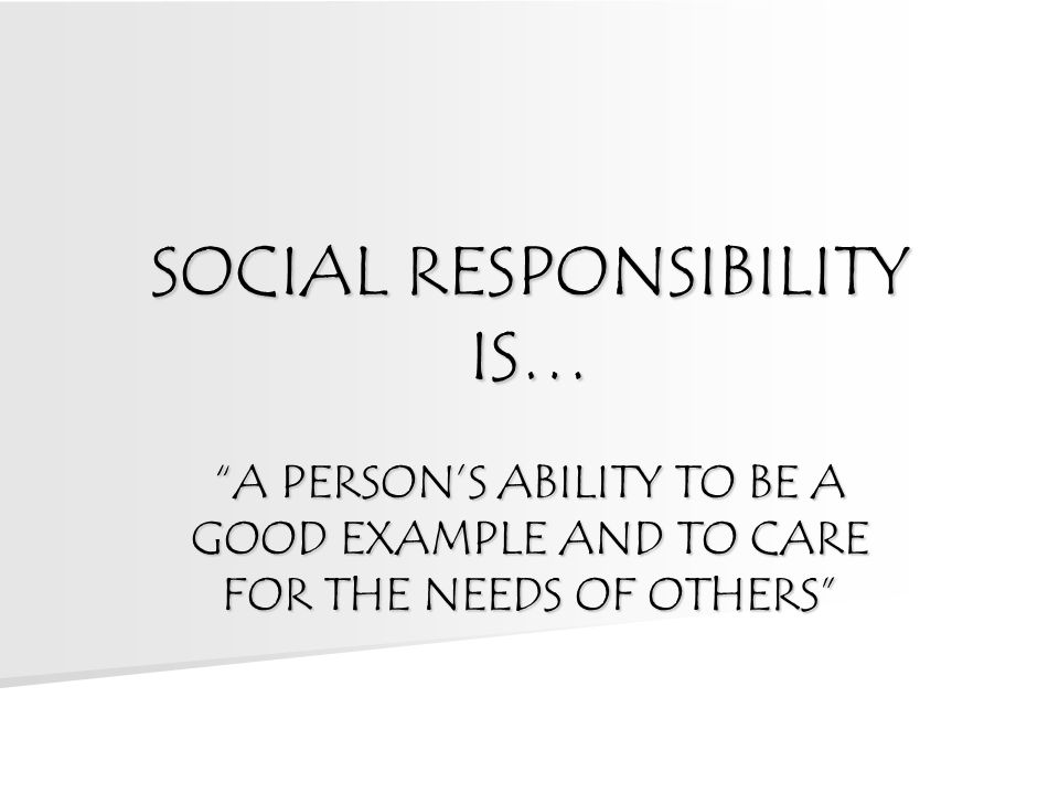 SOCIAL RESPONSIBILITY IS… A PERSON'S ABILITY TO BE A GOOD EXAMPLE AND TO CARE FOR THE NEEDS OF OTHERS