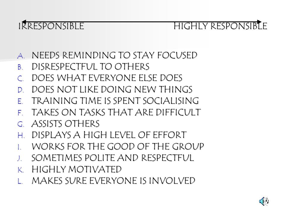 IRRESPONSIBLE HIGHLY RESPONSIBLE A. NEEDS REMINDING TO STAY FOCUSED B. DISRESPECTFUL TO OTHERS C. DOES WHAT EVERYONE ELSE DOES D. DOES NOT LIKE DOING