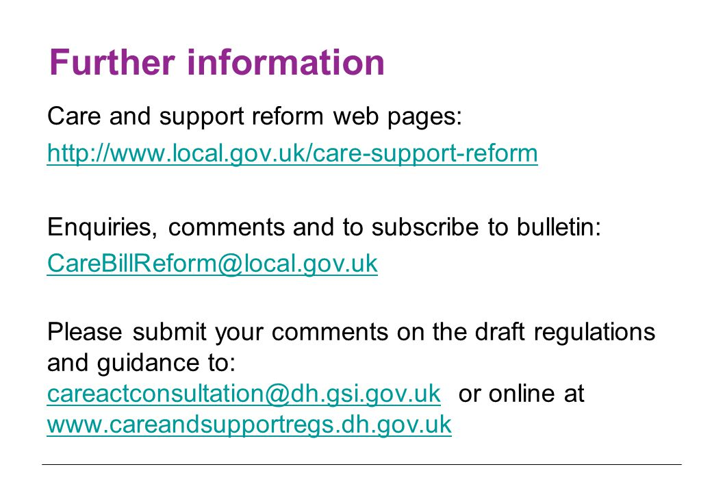 Further information Care and support reform web pages: http://www.local.gov.uk/care-support-reform Enquiries, comments and to subscribe to bulletin: CareBillReform@local.gov.uk Please submit your comments on the draft regulations and guidance to: careactconsultation@dh.gsi.gov.uk or online at www.careandsupportregs.dh.gov.uk careactconsultation@dh.gsi.gov.uk www.careandsupportregs.dh.gov.uk