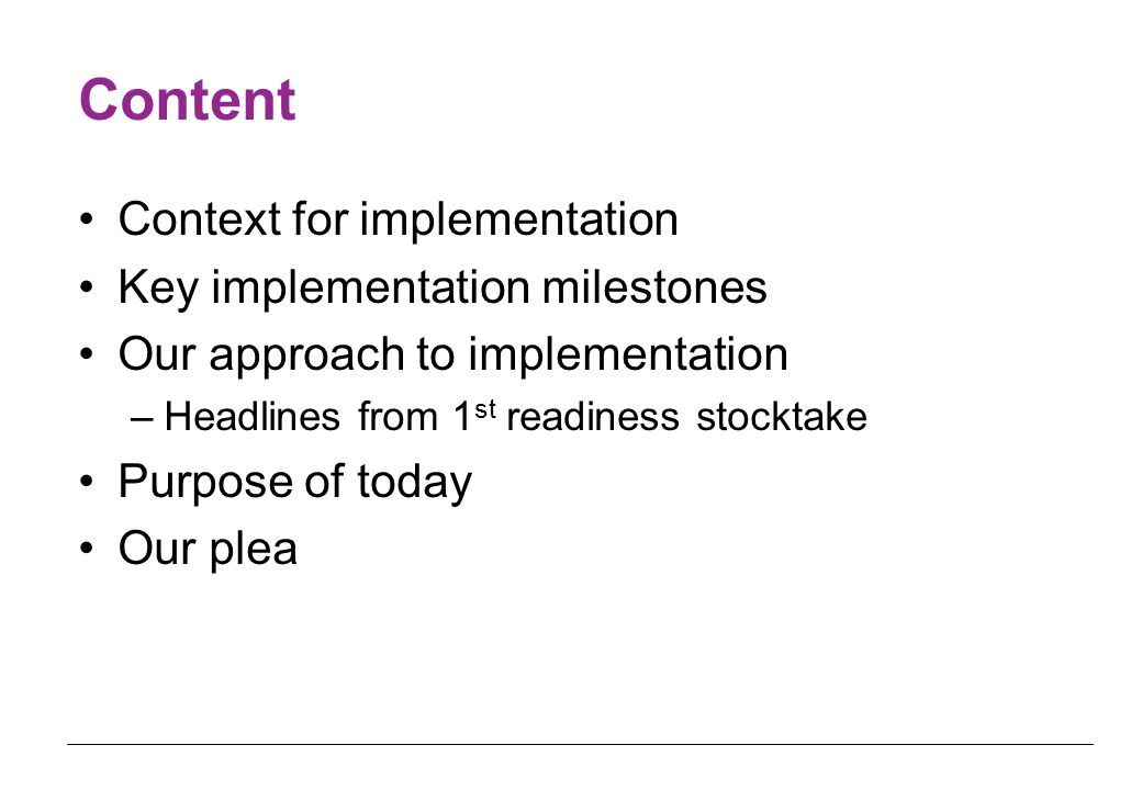 Content Context for implementation Key implementation milestones Our approach to implementation –Headlines from 1 st readiness stocktake Purpose of today Our plea