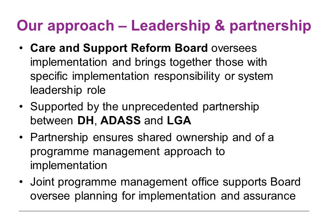 Our approach – Leadership & partnership Care and Support Reform Board oversees implementation and brings together those with specific implementation responsibility or system leadership role Supported by the unprecedented partnership between DH, ADASS and LGA Partnership ensures shared ownership and of a programme management approach to implementation Joint programme management office supports Board oversee planning for implementation and assurance