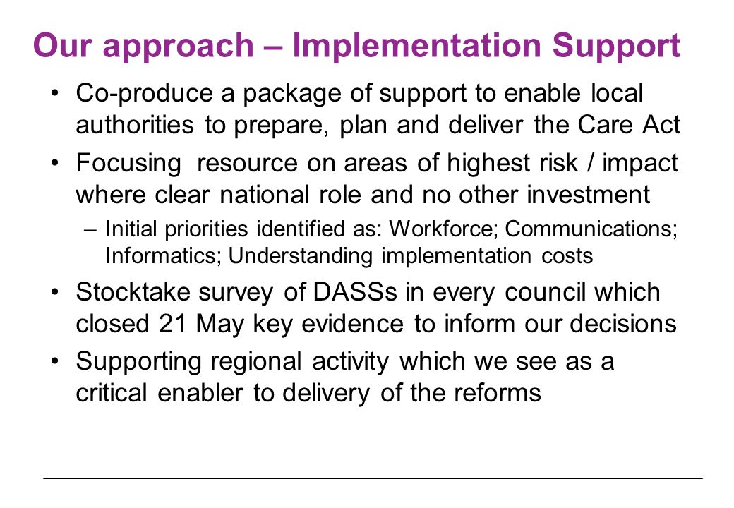 Our approach – Implementation Support Co-produce a package of support to enable local authorities to prepare, plan and deliver the Care Act Focusing resource on areas of highest risk / impact where clear national role and no other investment –Initial priorities identified as: Workforce; Communications; Informatics; Understanding implementation costs Stocktake survey of DASSs in every council which closed 21 May key evidence to inform our decisions Supporting regional activity which we see as a critical enabler to delivery of the reforms