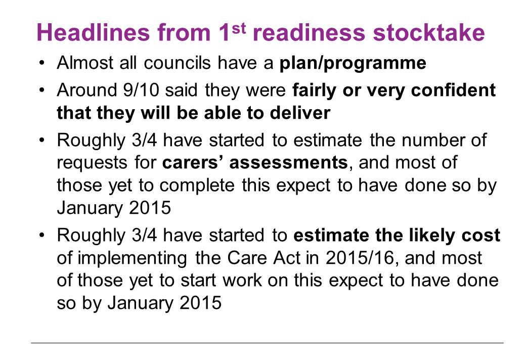 Headlines from 1 st readiness stocktake Almost all councils have a plan/programme Around 9/10 said they were fairly or very confident that they will be able to deliver Roughly 3/4 have started to estimate the number of requests for carers' assessments, and most of those yet to complete this expect to have done so by January 2015 Roughly 3/4 have started to estimate the likely cost of implementing the Care Act in 2015/16, and most of those yet to start work on this expect to have done so by January 2015