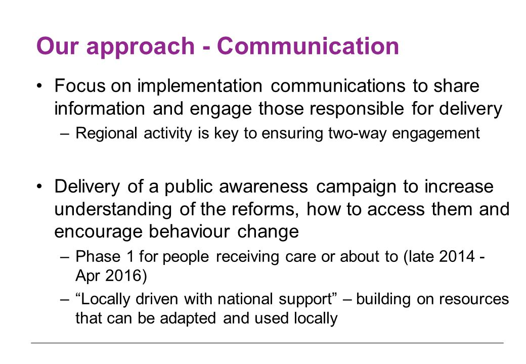 Our approach - Communication Focus on implementation communications to share information and engage those responsible for delivery –Regional activity is key to ensuring two-way engagement Delivery of a public awareness campaign to increase understanding of the reforms, how to access them and encourage behaviour change –Phase 1 for people receiving care or about to (late 2014 - Apr 2016) – Locally driven with national support – building on resources that can be adapted and used locally