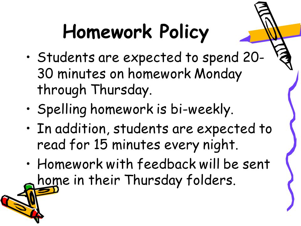 Homework Policy Students are expected to spend 20- 30 minutes on homework Monday through Thursday.