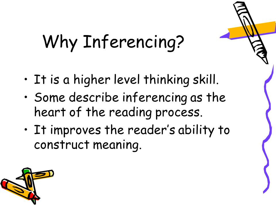 Why Inferencing.It is a higher level thinking skill.