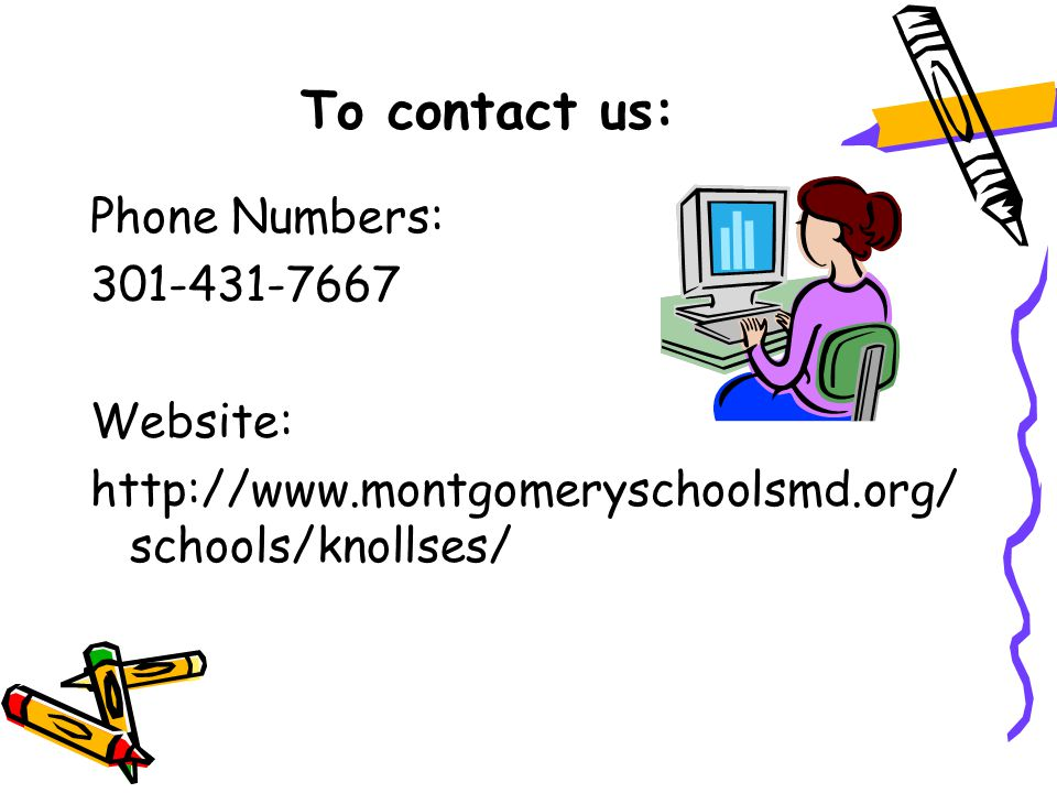 To contact us: Phone Numbers: 301-431-7667 Website: http://www.montgomeryschoolsmd.org/ schools/knollses/