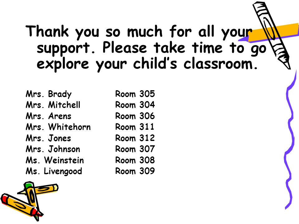 Thank you so much for all your support. Please take time to go explore your child's classroom.