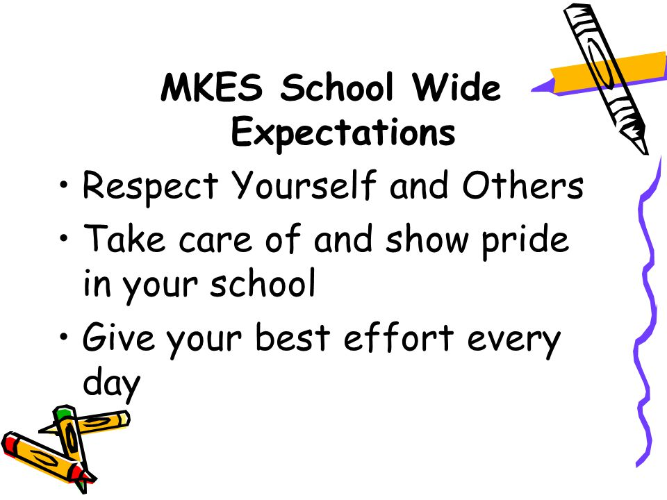 MKES School Wide Expectations Respect Yourself and Others Take care of and show pride in your school Give your best effort every day