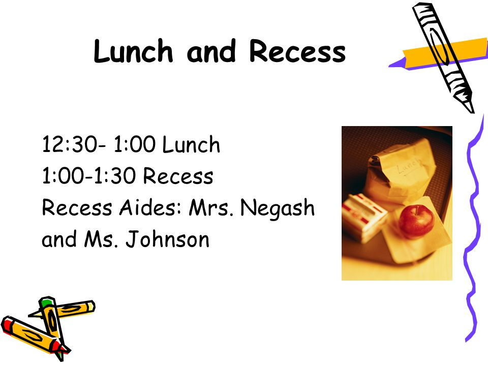 Lunch and Recess 12:30- 1:00 Lunch 1:00-1:30 Recess Recess Aides: Mrs. Negash and Ms. Johnson