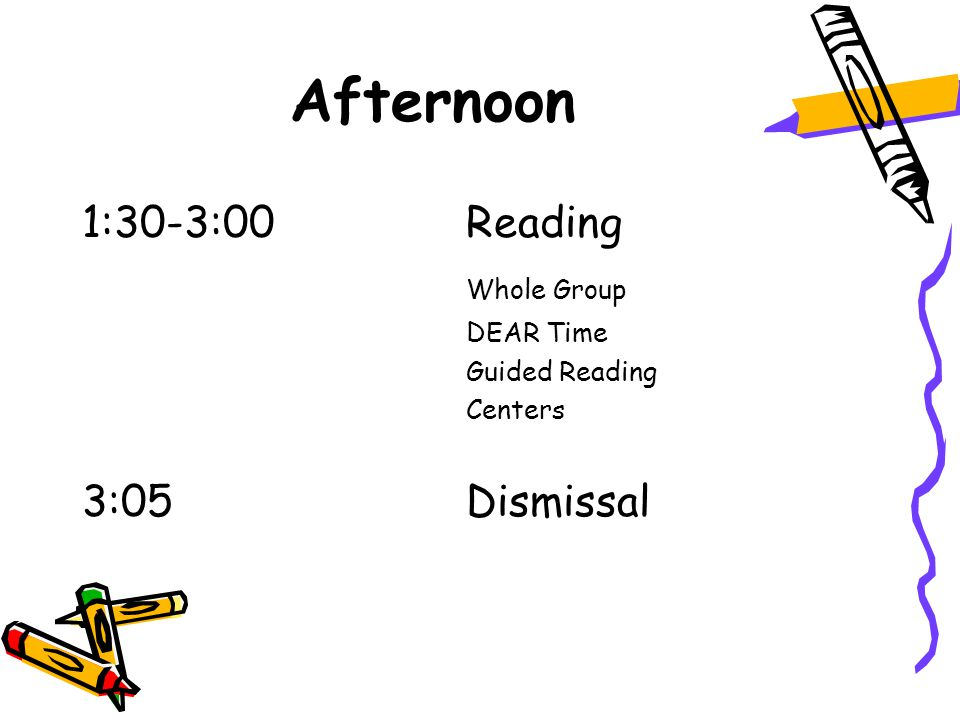 Afternoon 1:30-3:00 Reading Whole Group DEAR Time Guided Reading Centers 3:05 Dismissal