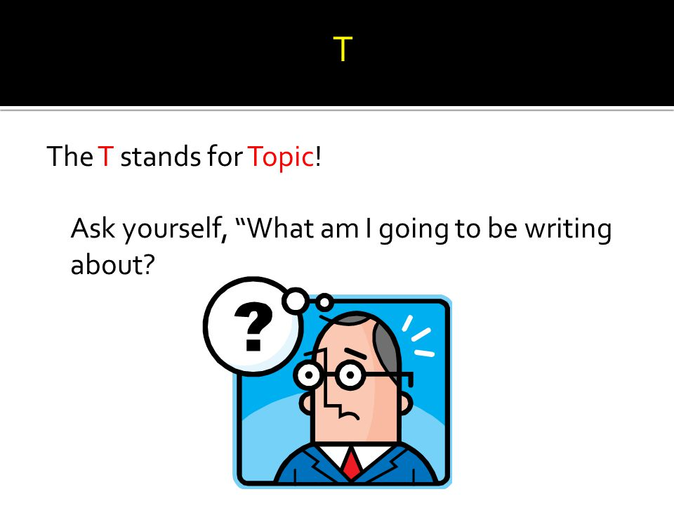 """The T stands for Topic! Ask yourself, """"What am I going to be writing about? T"""