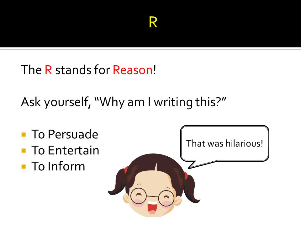 """The R stands for Reason! Ask yourself, """"Why am I writing this?""""  To Persuade  To Entertain  To Inform That was hilarious! R"""