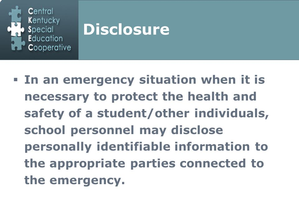 Disclosure  In an emergency situation when it is necessary to protect the health and safety of a student/other individuals, school personnel may disclose personally identifiable information to the appropriate parties connected to the emergency.