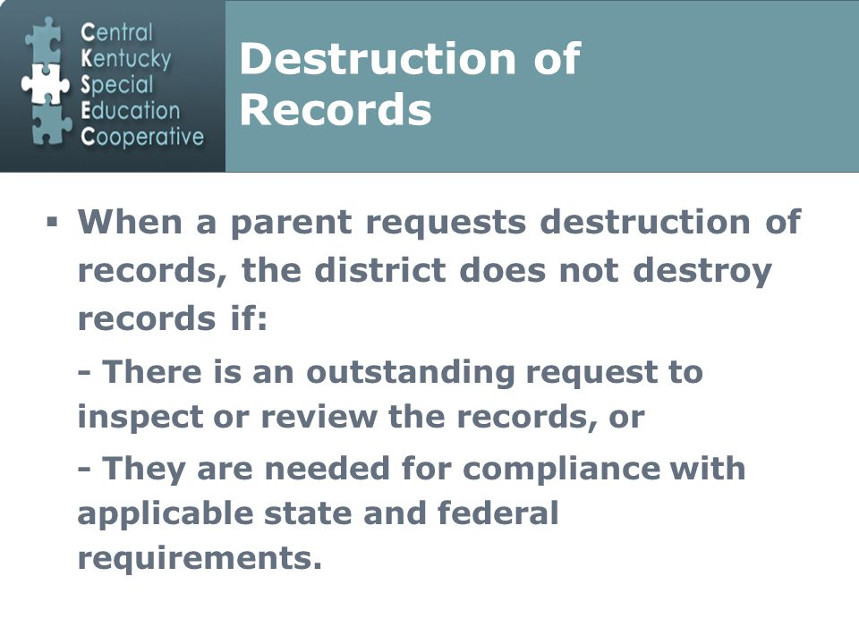 Destruction of Records  When a parent requests destruction of records, the district does not destroy records if: - There is an outstanding request to inspect or review the records, or - They are needed for compliance with applicable state and federal requirements.