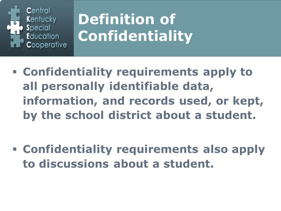 Definition of Confidentiality  Confidentiality requirements apply to all personally identifiable data, information, and records used, or kept, by the school district about a student.