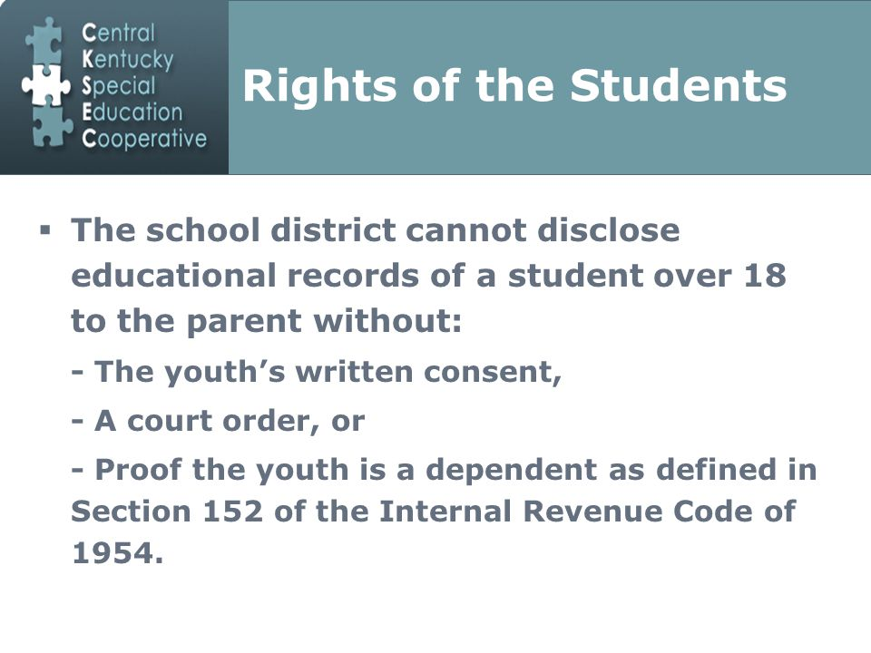 Rights of the Students  The school district cannot disclose educational records of a student over 18 to the parent without: - The youth's written consent, - A court order, or - Proof the youth is a dependent as defined in Section 152 of the Internal Revenue Code of 1954.