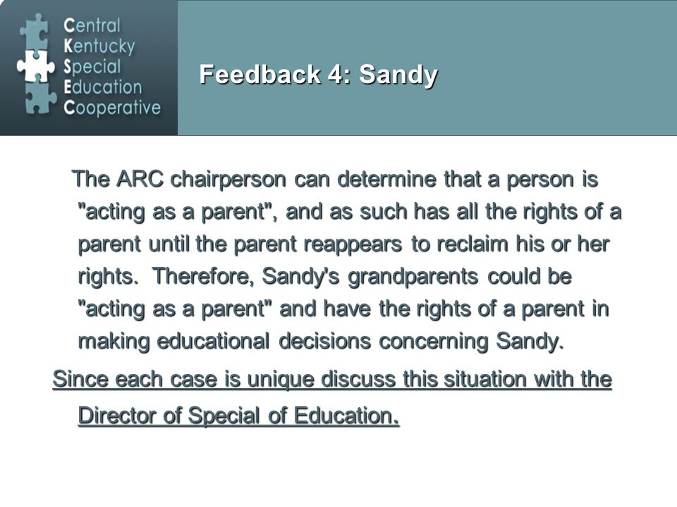 Feedback 4: Sandy The ARC chairperson can determine that a person is acting as a parent , and as such has all the rights of a parent until the parent reappears to reclaim his or her rights.
